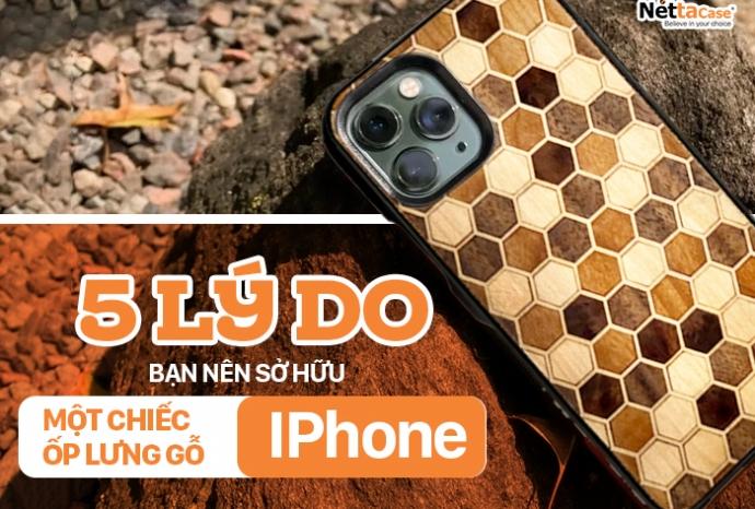 5 lý do bạn nên sở hữu một chiếc ốp lưng gỗ iphone ngay hôm nay!