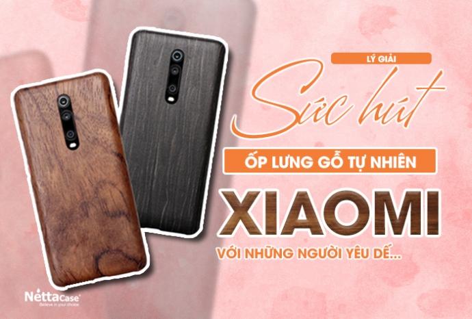 Lý giải sức hút của ốp lưng gỗ tự nhiên Xiaomi với những người yêu dế...